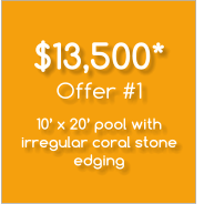 $13,500* Offer #1  10' x 20' pool with irregular coral stone edging